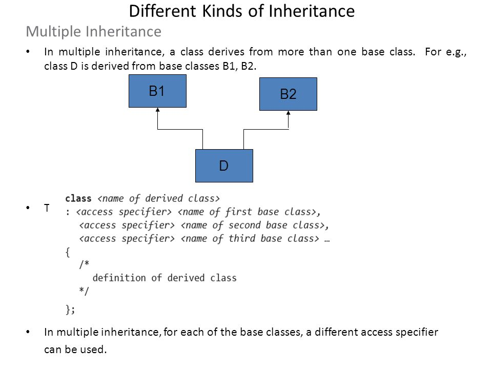 Different Kinds of Inheritance Multiple Inheritance In multiple inheritance, a class derives from more than one base class. For e.g., class D is deriv