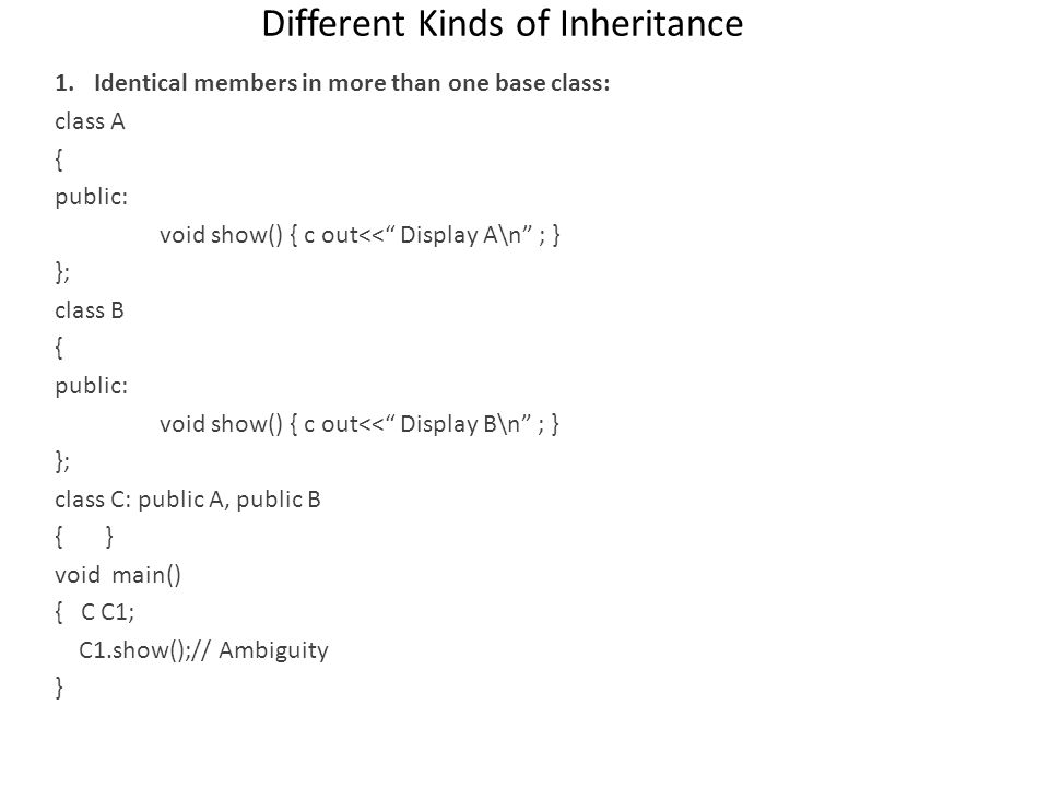 Different Kinds of Inheritance 1.Identical members in more than one base class: class A { public: void show() { c out<< Display A\n ; } }; class B { p