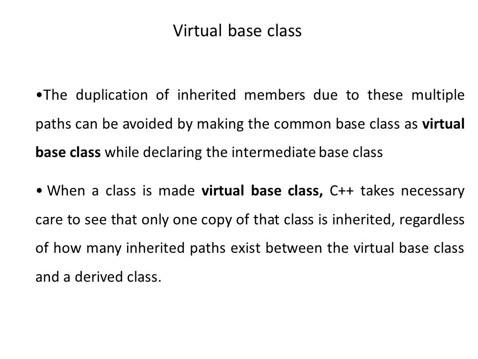 Virtual base class The duplication of inherited members due to these multiple paths can be avoided by making the common base class as virtual base class while declaring the intermediate base class When a class is made virtual base class, C++ takes necessary care to see that only one copy of that class is inherited, regardless of how many inherited paths exist between the virtual base class and a derived class.