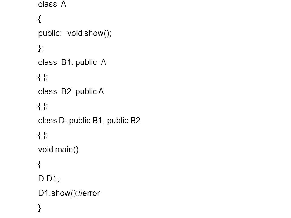 class A { public: void show(); }; class B1: public A { }; class B2: public A { }; class D: public B1, public B2 { }; void main() { D D1; D1.show();//error }