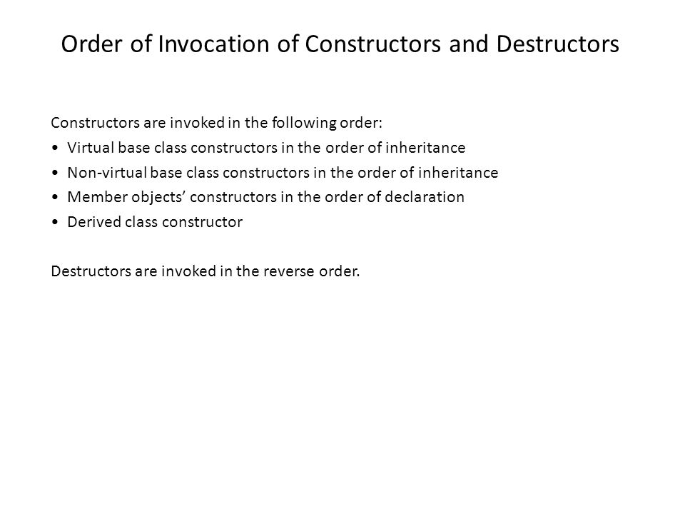 Order of Invocation of Constructors and Destructors Constructors are invoked in the following order: Virtual base class constructors in the order of inheritance Non-virtual base class constructors in the order of inheritance Member objects constructors in the order of declaration Derived class constructor Destructors are invoked in the reverse order.