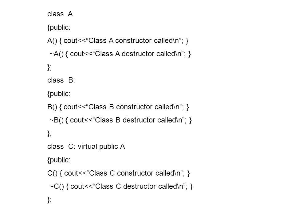 class A {public: A() { cout<<Class A constructor called\n; } ~A() { cout<<Class A destructor called\n; } }; class B: {public: B() { cout<<Class B constructor called\n; } ~B() { cout<<Class B destructor called\n; } }; class C: virtual public A {public: C() { cout<<Class C constructor called\n; } ~C() { cout<<Class C destructor called\n; } };