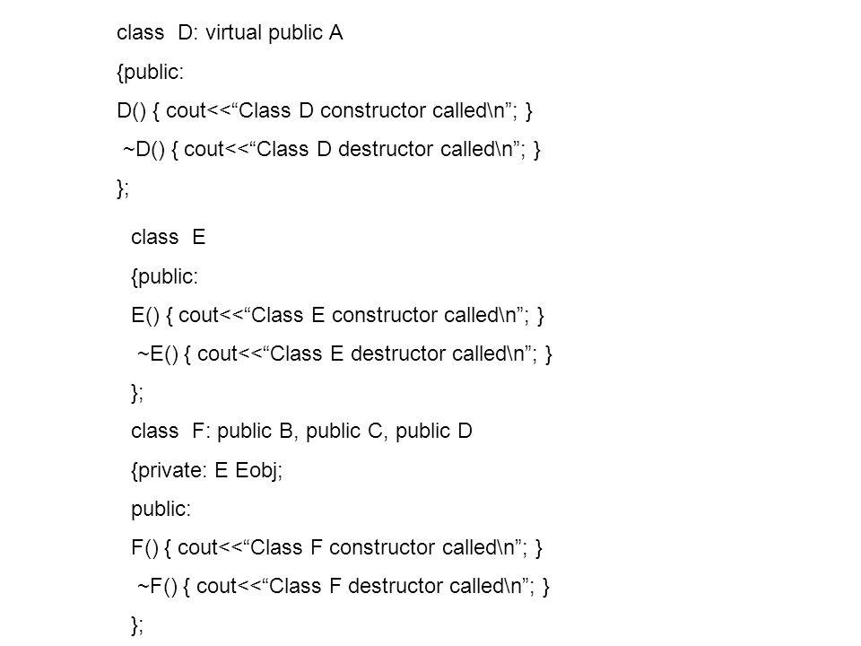 class D: virtual public A {public: D() { cout<<Class D constructor called\n; } ~D() { cout<<Class D destructor called\n; } }; class E {public: E() { cout<<Class E constructor called\n; } ~E() { cout<<Class E destructor called\n; } }; class F: public B, public C, public D {private: E Eobj; public: F() { cout<<Class F constructor called\n; } ~F() { cout<<Class F destructor called\n; } };