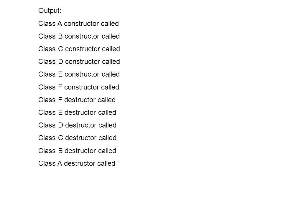 Output: Class A constructor called Class B constructor called Class C constructor called Class D constructor called Class E constructor called Class F constructor called Class F destructor called Class E destructor called Class D destructor called Class C destructor called Class B destructor called Class A destructor called