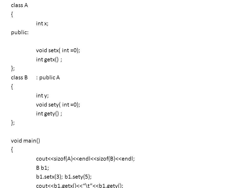 class A { int x; public: void setx( int =0); int getx() ; }; class B: public A { int y; void sety( int =0); int gety() ; }; void main() { cout<<sizof(A)<<endl<<sizof(B)<<endl; B b1; b1.setx(3); b1.sety(5); cout<<b1.getx()<<\t<<b1.gety(); }