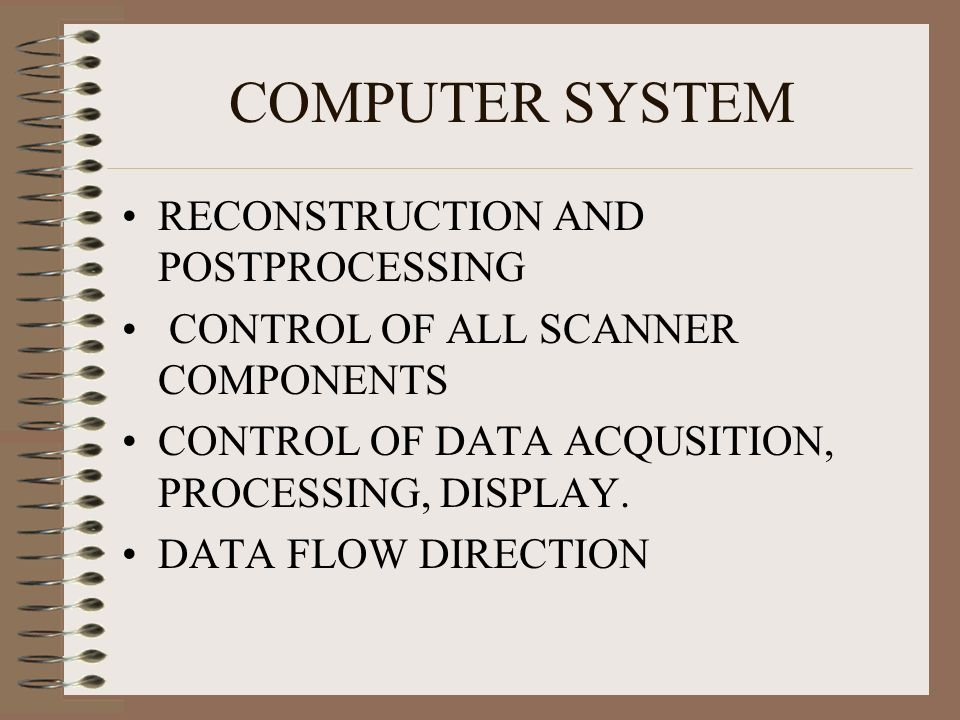 COMPUTER SYSTEM RECONSTRUCTION AND POSTPROCESSING CONTROL OF ALL SCANNER COMPONENTS CONTROL OF DATA ACQUSITION, PROCESSING, DISPLAY. DATA FLOW DIRECTI