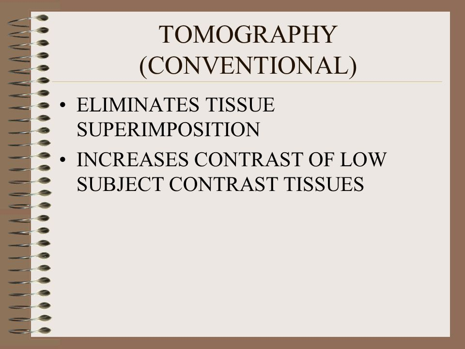 TOMOGRAPHY (CONVENTIONAL) ELIMINATES TISSUE SUPERIMPOSITION INCREASES CONTRAST OF LOW SUBJECT CONTRAST TISSUES