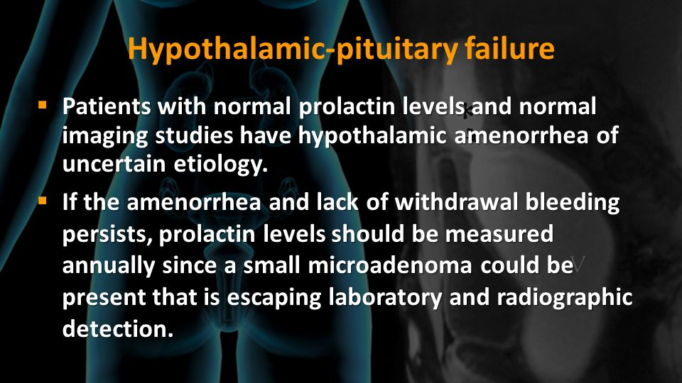 Hypothalamic-pituitary failure Patients with normal prolactin levels and normal imaging studies have hypothalamic amenorrhea of uncertain etiology. Pa
