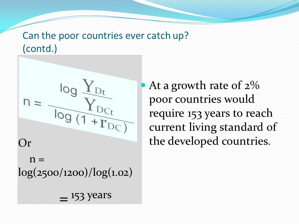 Can the poor countries ever catch up? (contd.) Or n = log(2500/1200)/log(1.02) = 153 years At a growth rate of 2% poor countries would require 153 yea