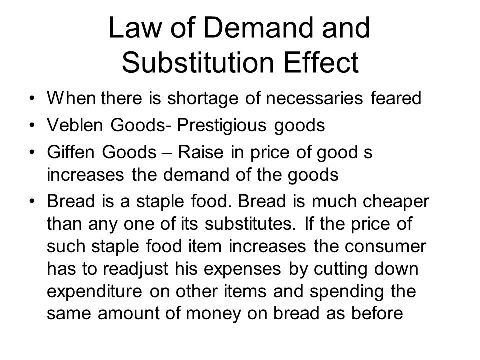 Law of Demand and Substitution Effect When there is shortage of necessaries feared Veblen Goods- Prestigious goods Giffen Goods – Raise in price of good s increases the demand of the goods Bread is a staple food.