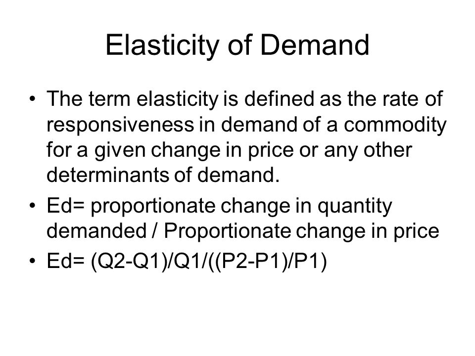 Elasticity of Demand The term elasticity is defined as the rate of responsiveness in demand of a commodity for a given change in price or any other determinants of demand.