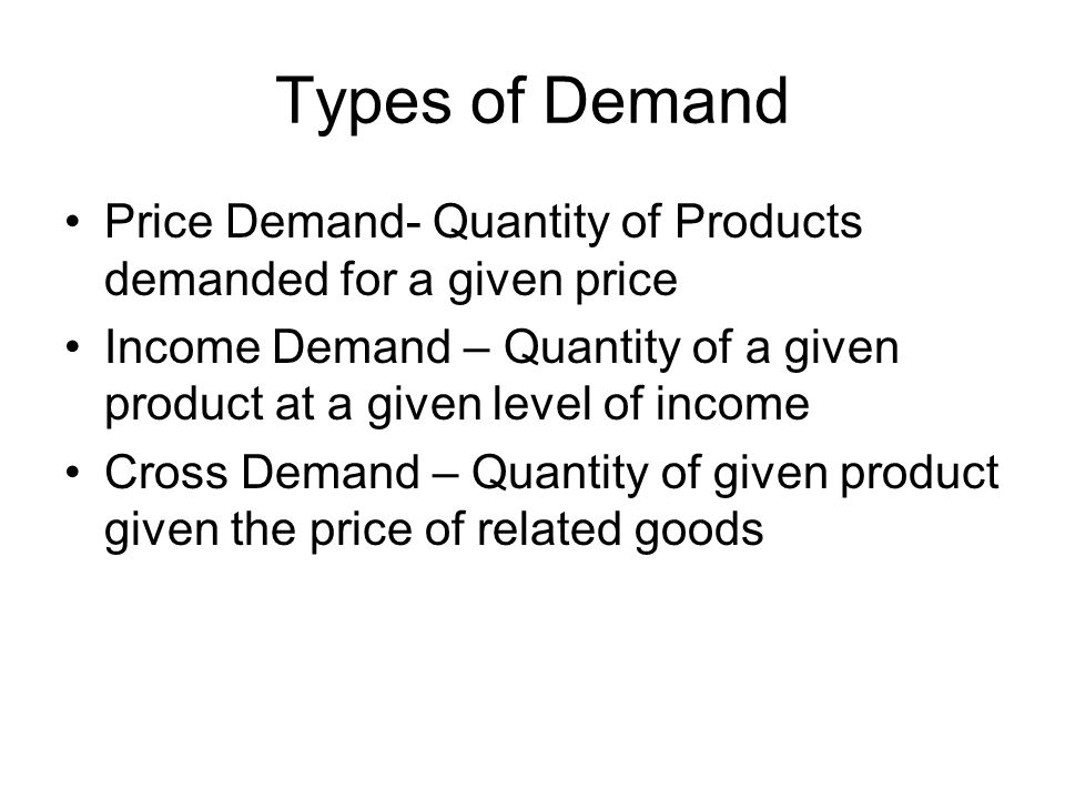 Determinants of Demand Price of the product Income level of the consumer Taste and preference of the consumer Price of the related goods Expectation about price in future Expectation about income in future Size of population Distribution of consumers over different region Advertising Efforts