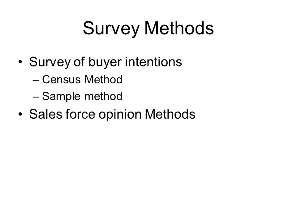 Survey Methods Survey of buyer intentions –Census Method –Sample method Sales force opinion Methods