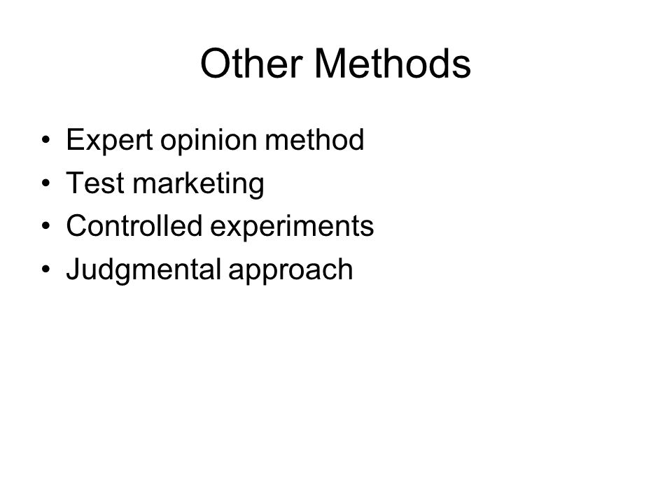 Other Methods Expert opinion method Test marketing Controlled experiments Judgmental approach