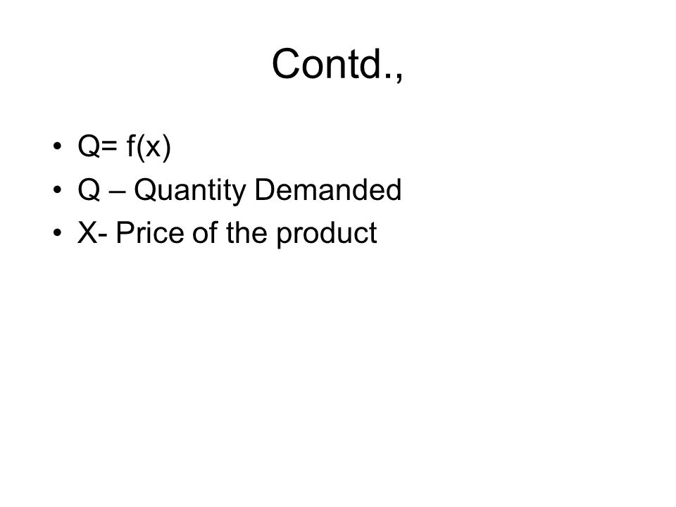 Q= f(x) Q – Quantity Demanded X- Price of the product Contd.,