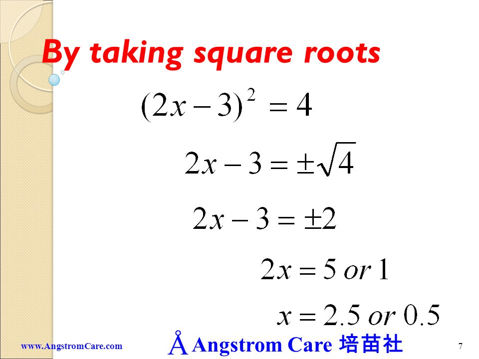 Angstrom Care 6www.AngstromCare.com By taking square roots A quadratic equation must contain two roots. ?