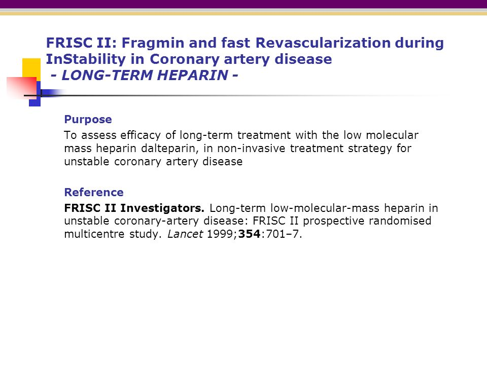 FRISC II: Fragmin and fast Revascularization during InStability in Coronary artery disease - LONG-TERM HEPARIN - Purpose To assess efficacy of long-term treatment with the low molecular mass heparin dalteparin, in non-invasive treatment strategy for unstable coronary artery disease Reference FRISC II Investigators.