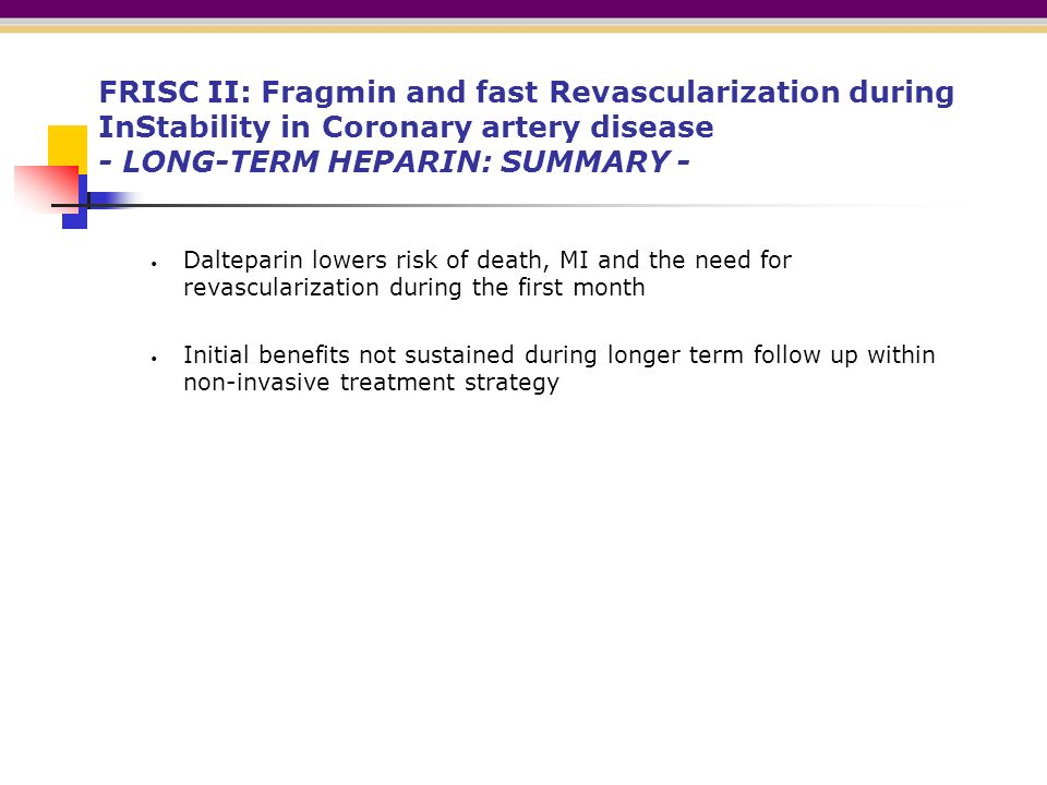 FRISC II: Fragmin and fast Revascularization during InStability in Coronary artery disease - LONG-TERM HEPARIN: SUMMARY - Dalteparin lowers risk of death, MI and the need for revascularization during the first month Initial benefits not sustained during longer term follow up within non-invasive treatment strategy