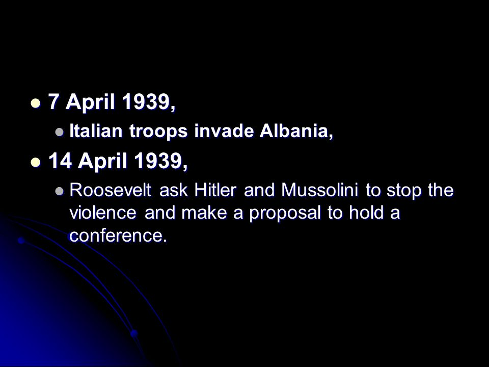 7 April 1939, 7 April 1939, Italian troops invade Albania, Italian troops invade Albania, 14 April 1939, 14 April 1939, Roosevelt ask Hitler and Musso