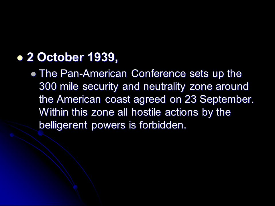2 October 1939, 2 October 1939, The Pan-American Conference sets up the 300 mile security and neutrality zone around the American coast agreed on 23 S