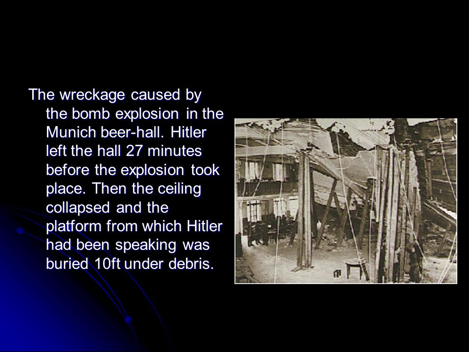 The wreckage caused by the bomb explosion in the Munich beer-hall. Hitler left the hall 27 minutes before the explosion took place. Then the ceiling c