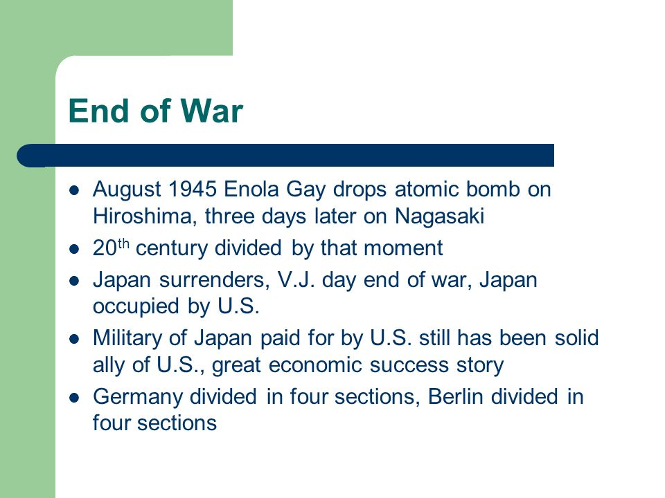 End of War August 1945 Enola Gay drops atomic bomb on Hiroshima, three days later on Nagasaki 20 th century divided by that moment Japan surrenders, V