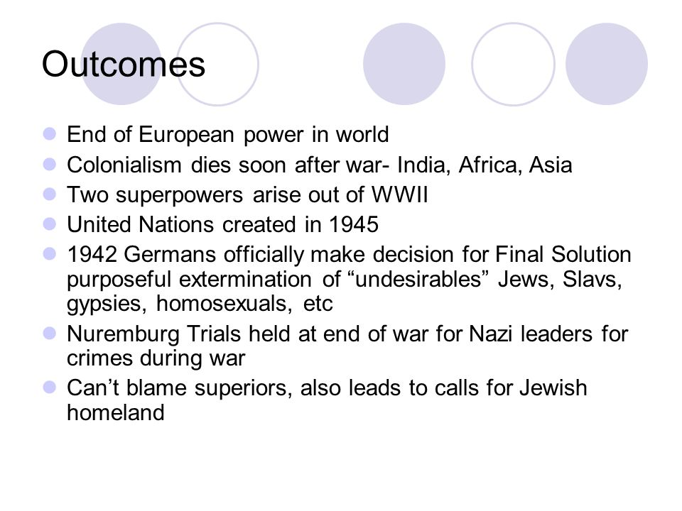 Outcomes End of European power in world Colonialism dies soon after war- India, Africa, Asia Two superpowers arise out of WWII United Nations created
