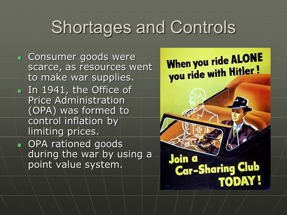 Shortages and Controls Consumer goods were scarce, as resources went to make war supplies. Consumer goods were scarce, as resources went to make war s
