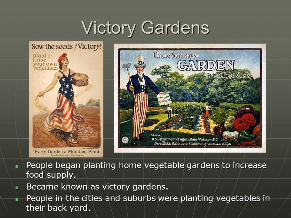 Victory Gardens People began planting home vegetable gardens to increase food supply. People began planting home vegetable gardens to increase food su