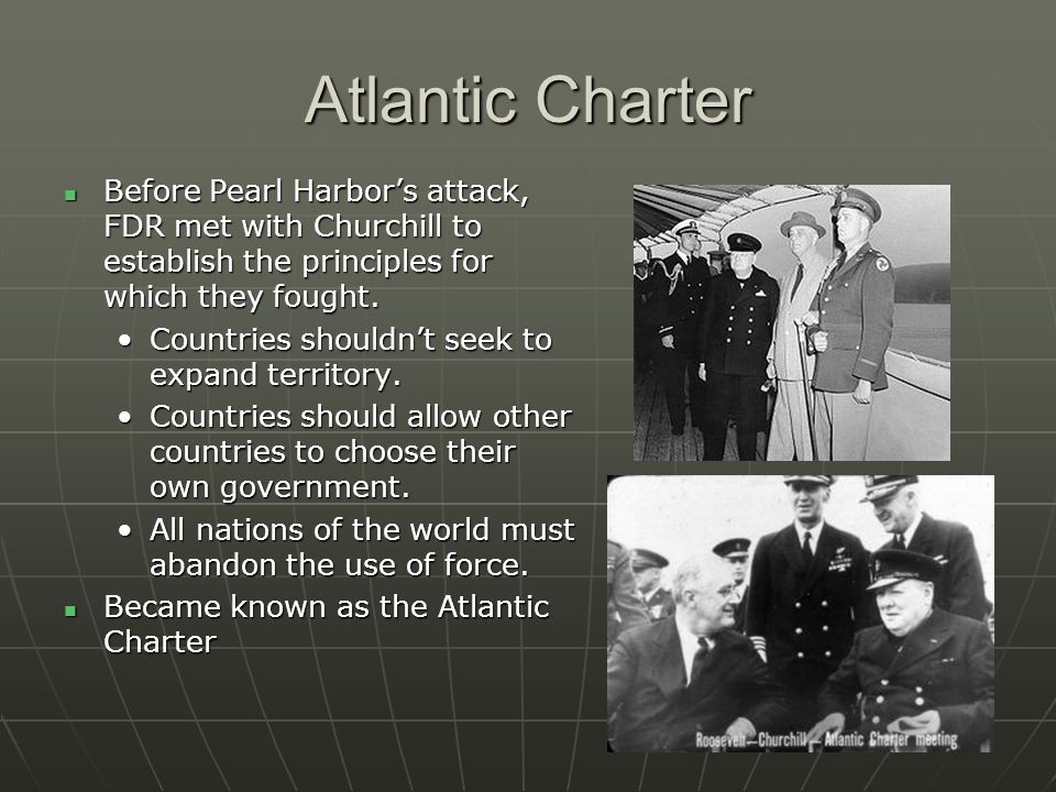 Atlantic Charter Before Pearl Harbors attack, FDR met with Churchill to establish the principles for which they fought. Before Pearl Harbors attack, F