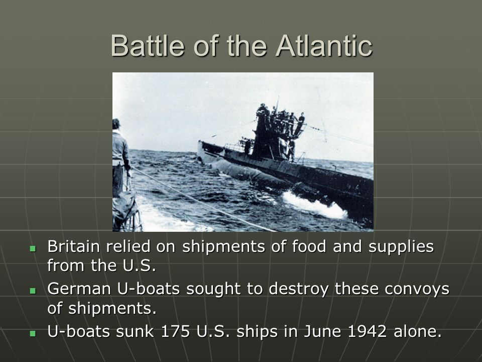 Battle of the Atlantic Britain relied on shipments of food and supplies from the U.S. Britain relied on shipments of food and supplies from the U.S. G