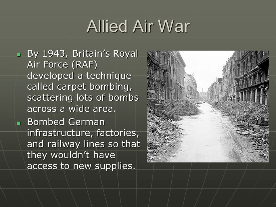 Allied Air War By 1943, Britains Royal Air Force (RAF) developed a technique called carpet bombing, scattering lots of bombs across a wide area. By 19