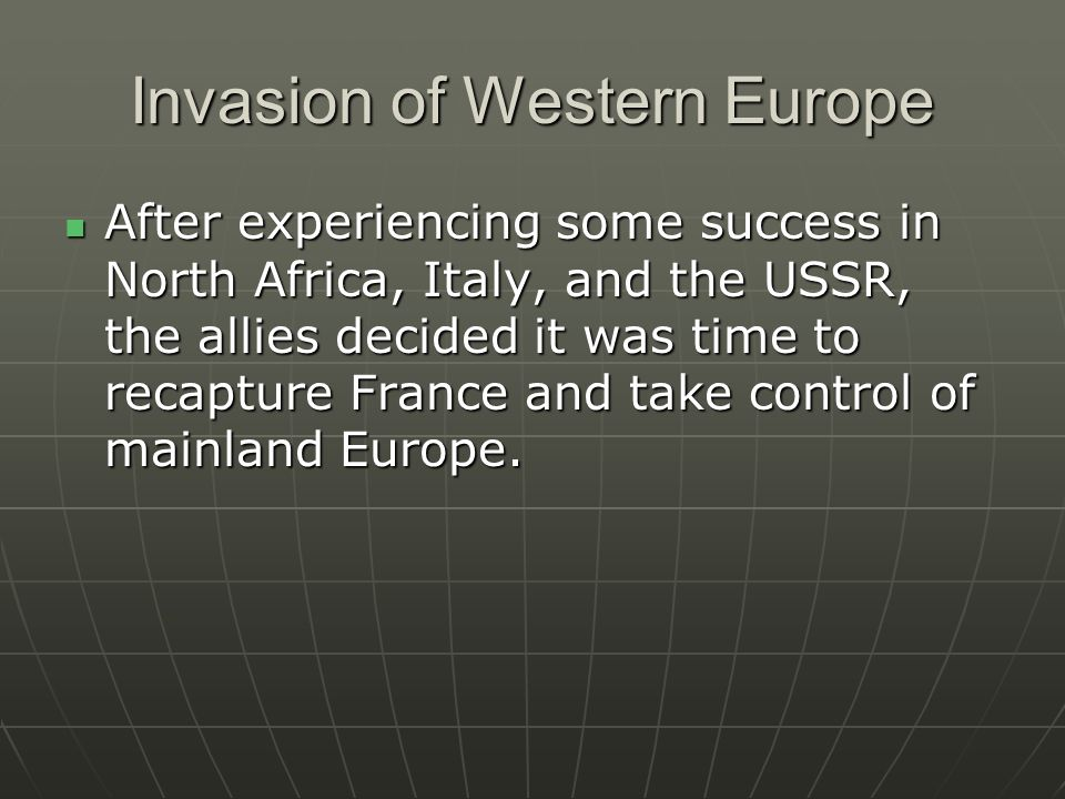 Invasion of Western Europe After experiencing some success in North Africa, Italy, and the USSR, the allies decided it was time to recapture France an