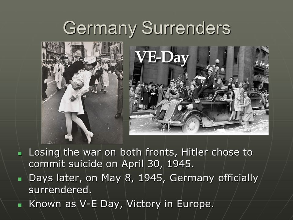 Germany Surrenders Losing the war on both fronts, Hitler chose to commit suicide on April 30, 1945. Losing the war on both fronts, Hitler chose to com