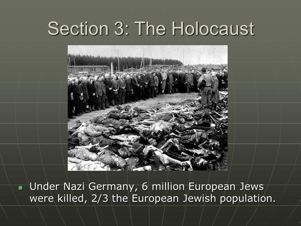Section 3: The Holocaust Under Nazi Germany, 6 million European Jews were killed, 2/3 the European Jewish population. Under Nazi Germany, 6 million Eu