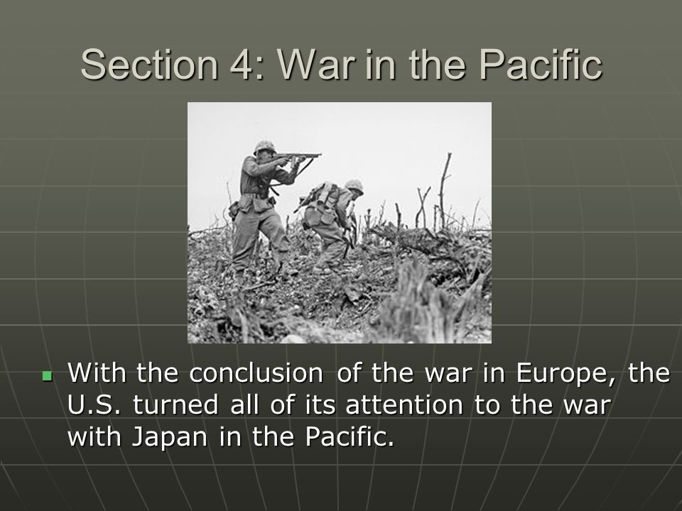 Section 4: War in the Pacific With the conclusion of the war in Europe, the U.S. turned all of its attention to the war with Japan in the Pacific. Wit