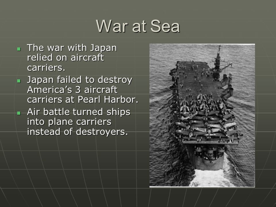 War at Sea The war with Japan relied on aircraft carriers. The war with Japan relied on aircraft carriers. Japan failed to destroy Americas 3 aircraft