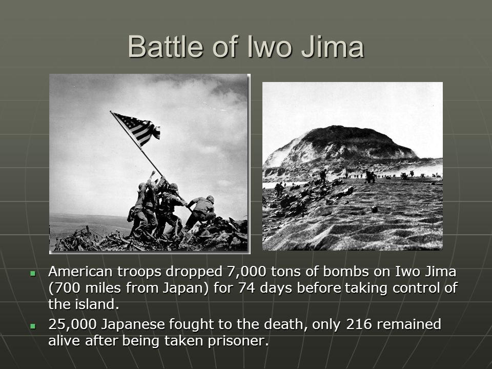 Battle of Iwo Jima American troops dropped 7,000 tons of bombs on Iwo Jima (700 miles from Japan) for 74 days before taking control of the island. Ame