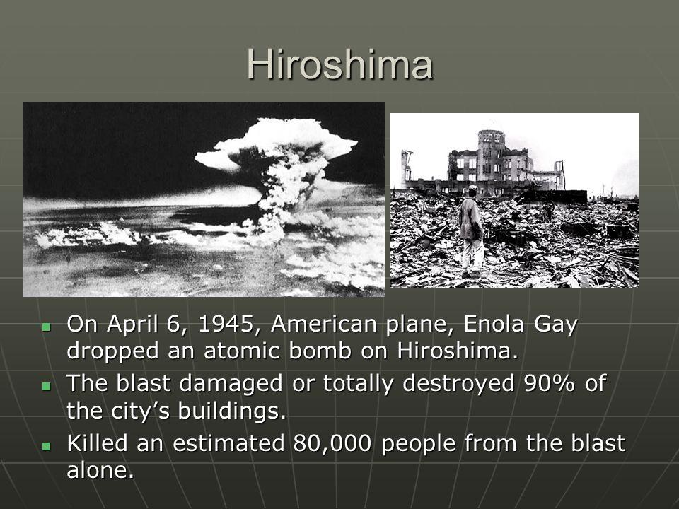 Hiroshima On April 6, 1945, American plane, Enola Gay dropped an atomic bomb on Hiroshima. On April 6, 1945, American plane, Enola Gay dropped an atom