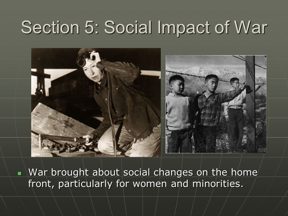 Section 5: Social Impact of War War brought about social changes on the home front, particularly for women and minorities. War brought about social ch