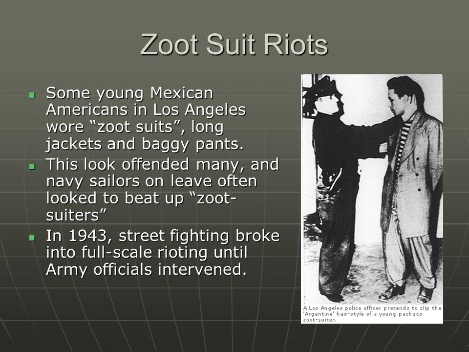 Zoot Suit Riots Some young Mexican Americans in Los Angeles wore zoot suits, long jackets and baggy pants. Some young Mexican Americans in Los Angeles