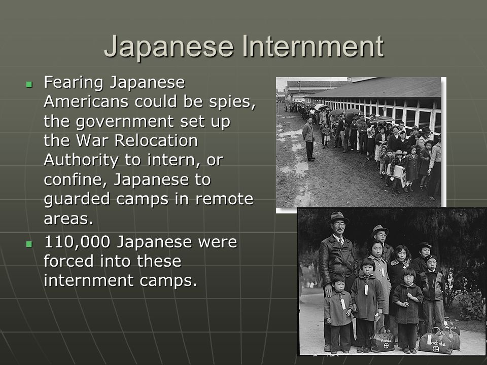Japanese Internment Fearing Japanese Americans could be spies, the government set up the War Relocation Authority to intern, or confine, Japanese to g