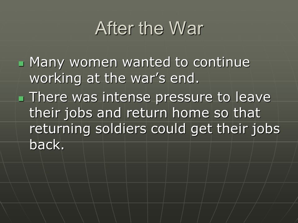 After the War Many women wanted to continue working at the wars end. Many women wanted to continue working at the wars end. There was intense pressure