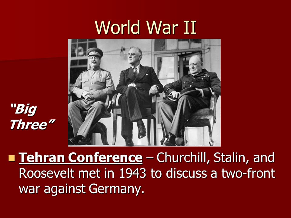 World War II Tehran Conference – Churchill, Stalin, and Roosevelt met in 1943 to discuss a two-front war against Germany.