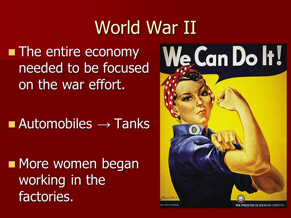 World War II The entire economy needed to be focused on the war effort. The entire economy needed to be focused on the war effort. Automobiles Tanks A