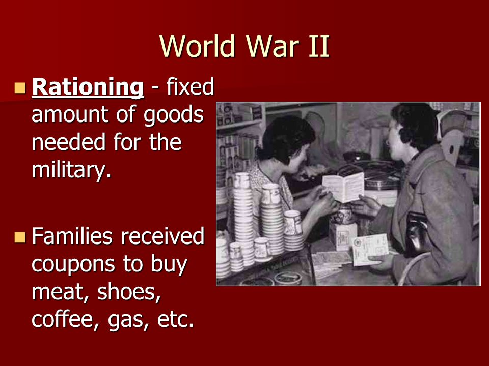 World War II Rationing - fixed amount of goods needed for the military.