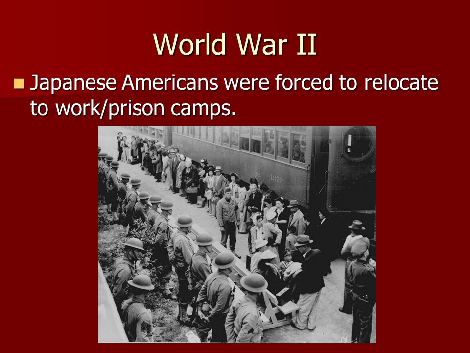 World War II Japanese Americans were forced to relocate to work/prison camps. Japanese Americans were forced to relocate to work/prison camps.