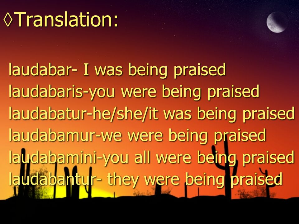 Translation: laudabar- I was being praised laudabaris-you were being praised laudabatur-he/she/it was being praised laudabamur-we were being praised laudabamini-you all were being praised laudabantur- they were being praised Translation: laudabar- I was being praised laudabaris-you were being praised laudabatur-he/she/it was being praised laudabamur-we were being praised laudabamini-you all were being praised laudabantur- they were being praised