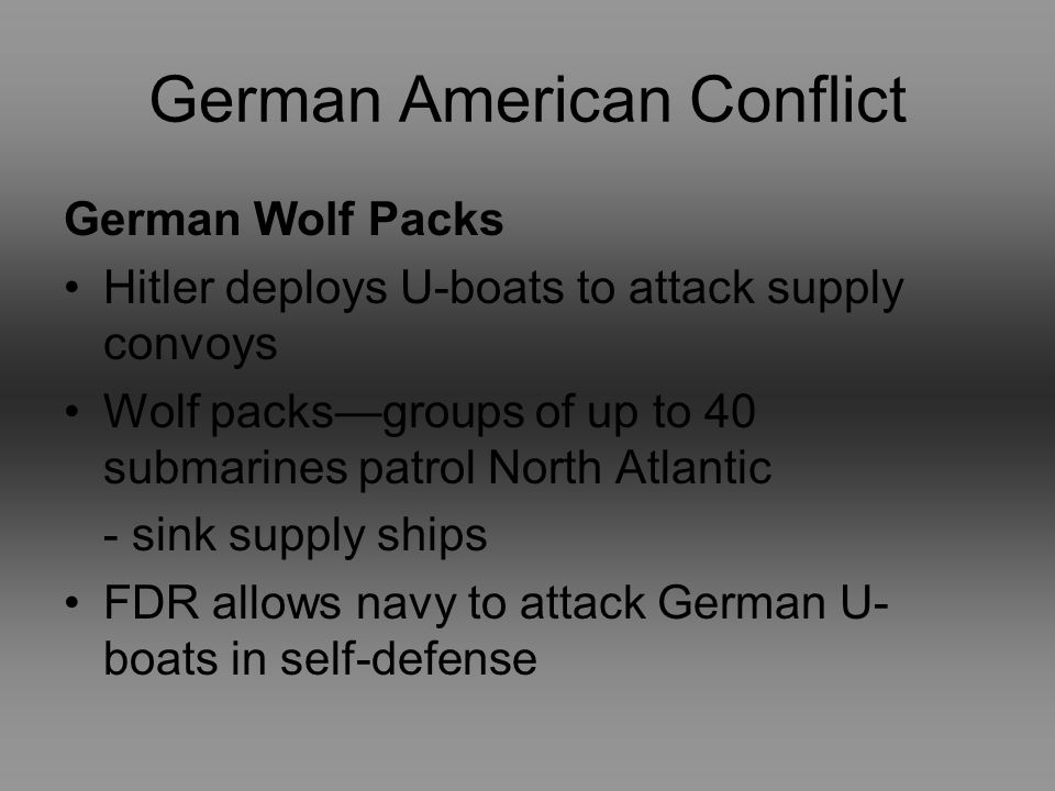German American Conflict German Wolf Packs Hitler deploys U-boats to attack supply convoys Wolf packsgroups of up to 40 submarines patrol North Atlantic - sink supply ships FDR allows navy to attack German U- boats in self-defense