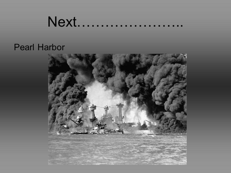 Next………………….. Pearl Harbor